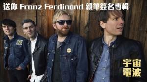 【宇宙電波2週月慶】送Franz Ferdinand親筆簽名專輯!!